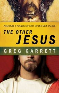 """Greg Garrett's """"The Other Jesus: Rejecting a Religion of Fear for the God of Love"""""""